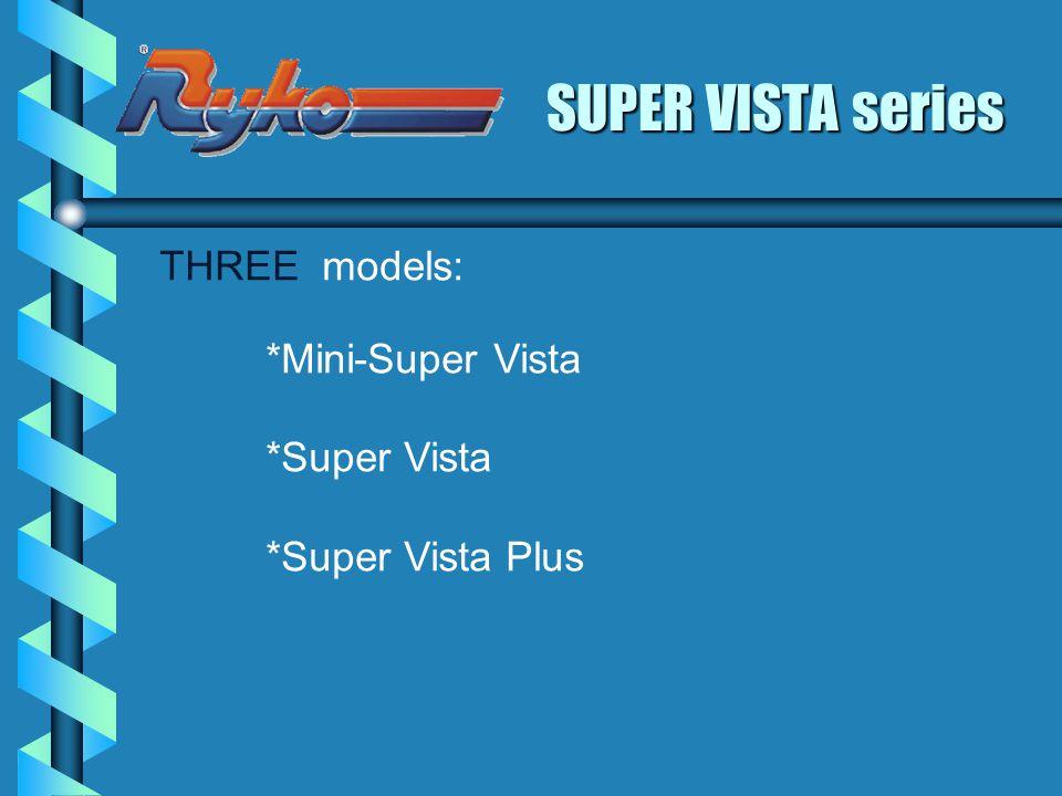 SUPER VISTA series THREE models: *Super Vista *Super Vista Plus