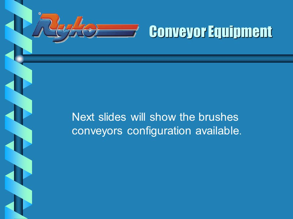 Conveyor Equipment Next slides will show the brushes conveyors configuration available.