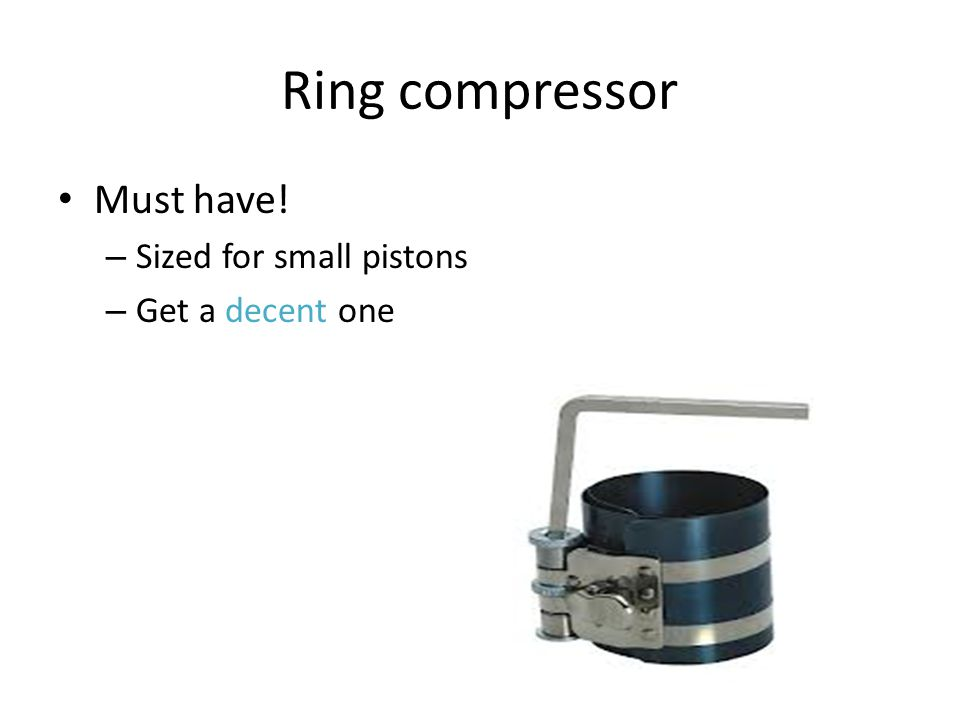 Ring compressor Must have! Sized for small pistons Get a decent one