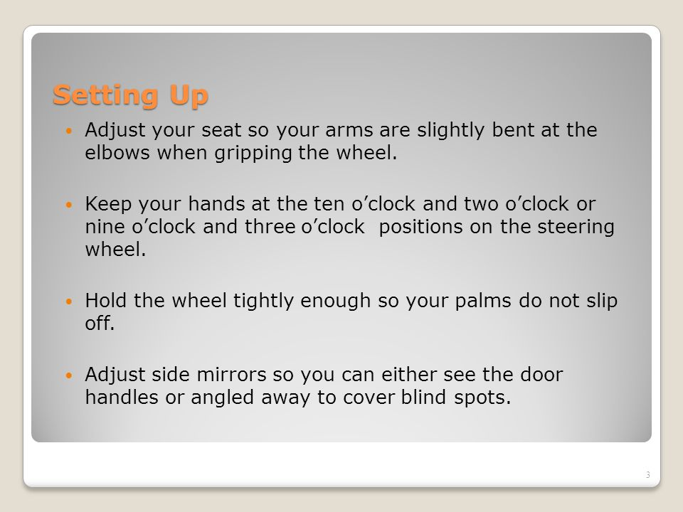 Setting Up Adjust your seat so your arms are slightly bent at the elbows when gripping the wheel.
