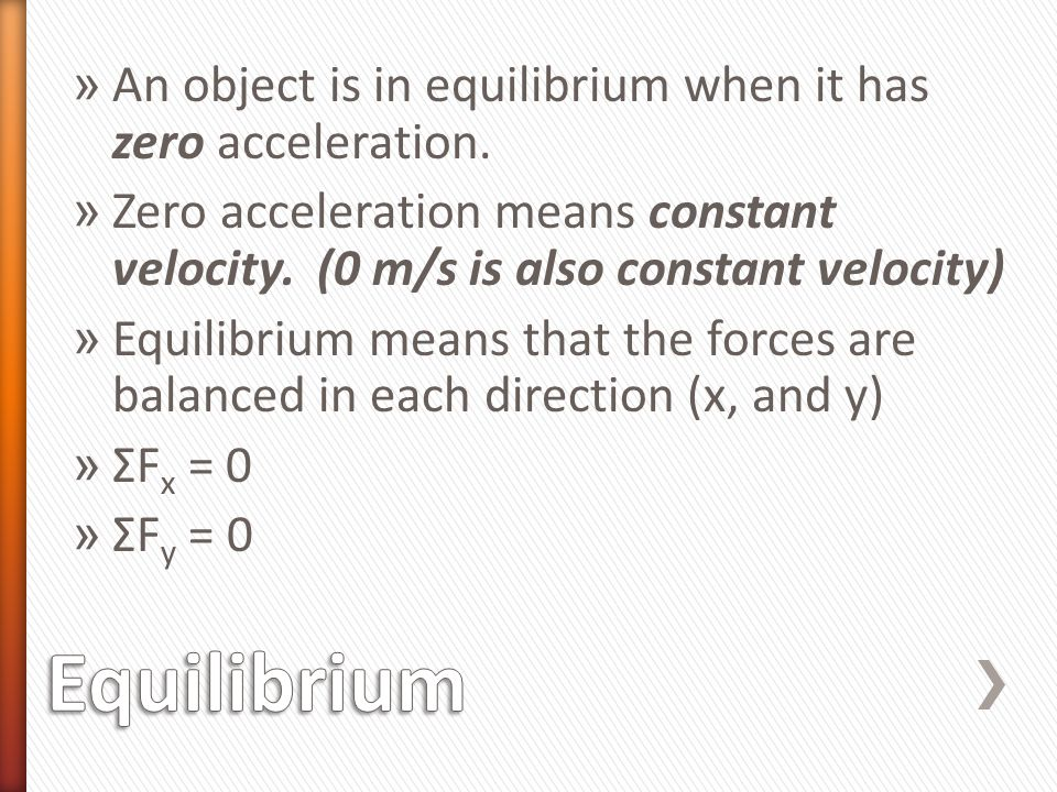 Equilibrium An object is in equilibrium when it has zero acceleration.