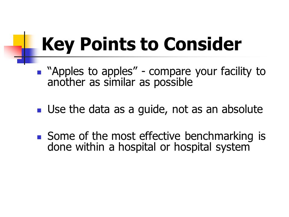 Key Points to Consider Apples to apples - compare your facility to another as similar as possible.