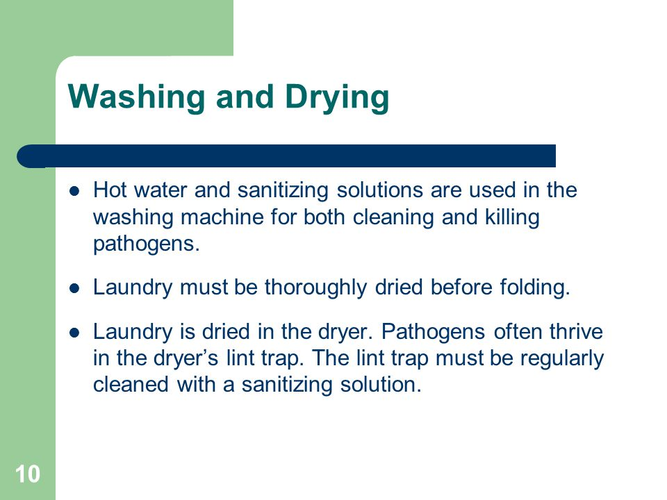 Washing and Drying Hot water and sanitizing solutions are used in the washing machine for both cleaning and killing pathogens.
