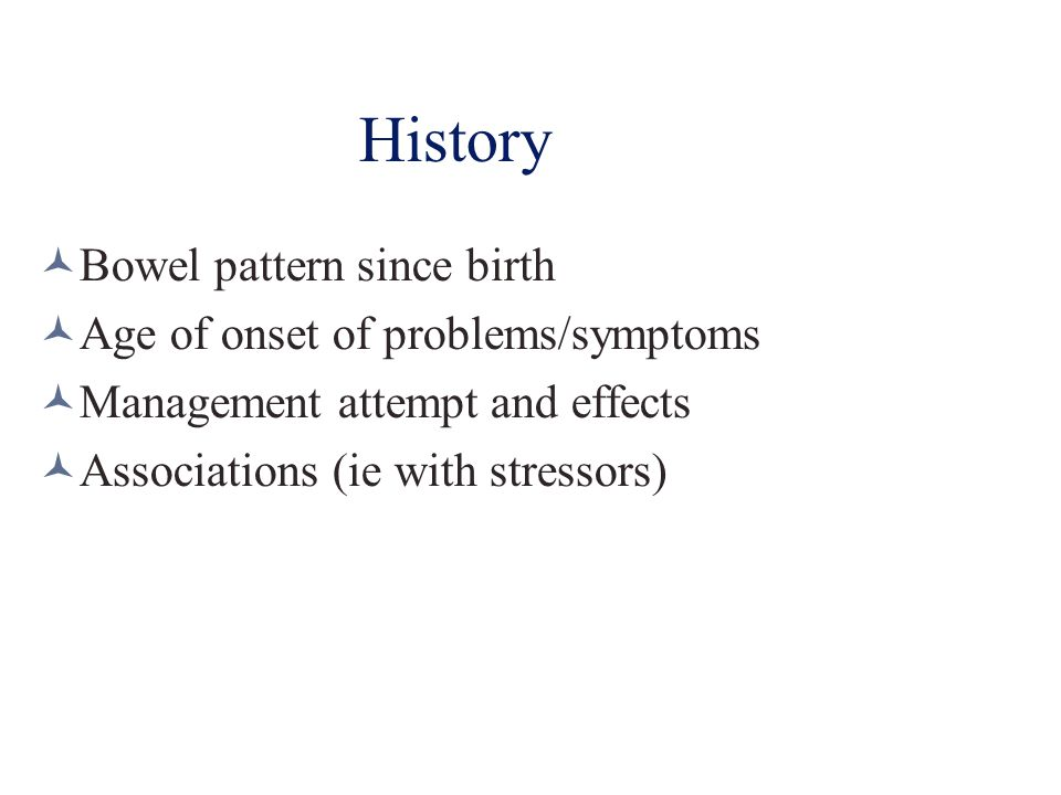 History Bowel pattern since birth Age of onset of problems/symptoms