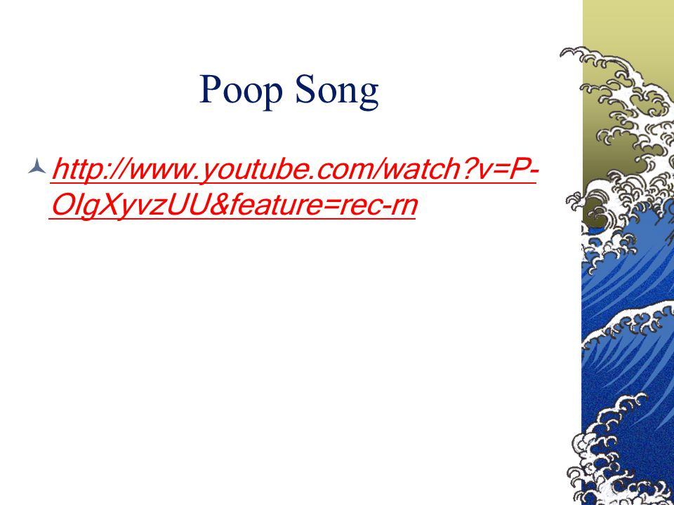 Poop Song http://www.youtube.com/watch v=P- OIgXyvzUU&feature=rec-rn