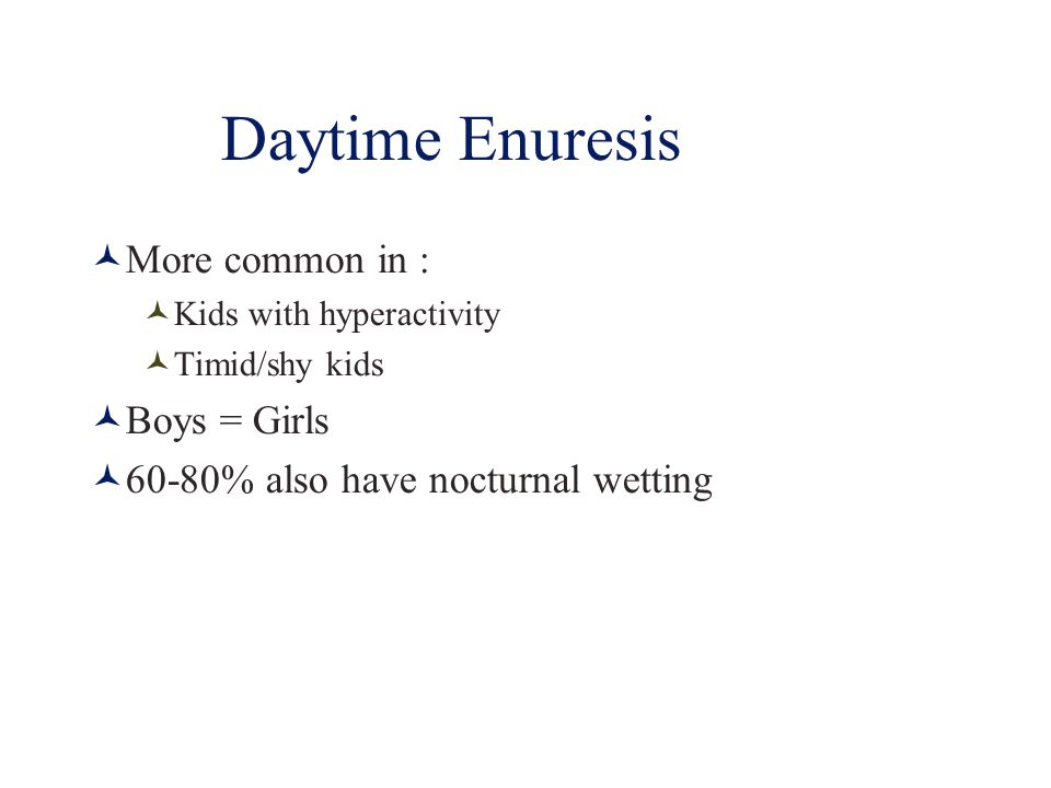 Daytime Enuresis More common in : Boys = Girls