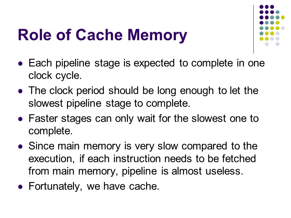 Role of Cache Memory Each pipeline stage is expected to complete in one clock cycle.