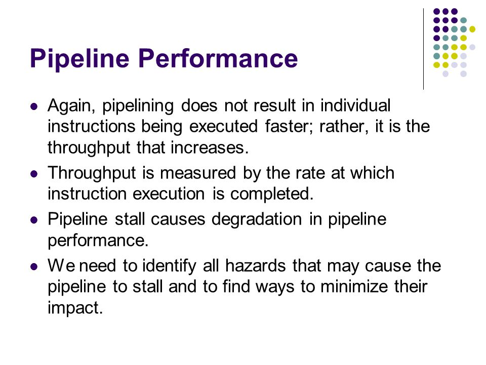 Pipeline Performance Again, pipelining does not result in individual instructions being executed faster; rather, it is the throughput that increases.