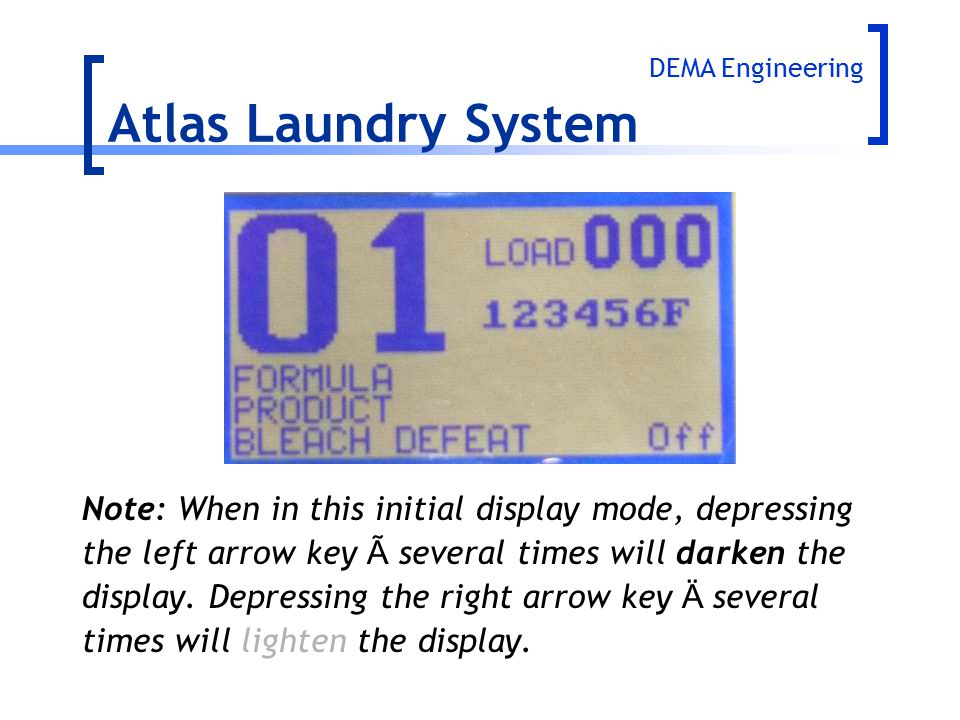 Atlas Laundry System DEMA Engineering. Note: When in this initial display mode, depressing. the left arrow key à several times will darken the.