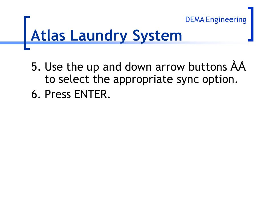 Atlas Laundry System DEMA Engineering. 5. Use the up and down arrow buttons ÀÅ to select the appropriate sync option.