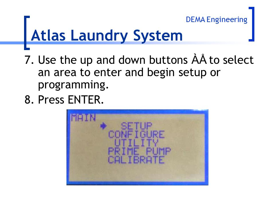 Atlas Laundry System DEMA Engineering. 7. Use the up and down buttons ÀÅ to select an area to enter and begin setup or programming.