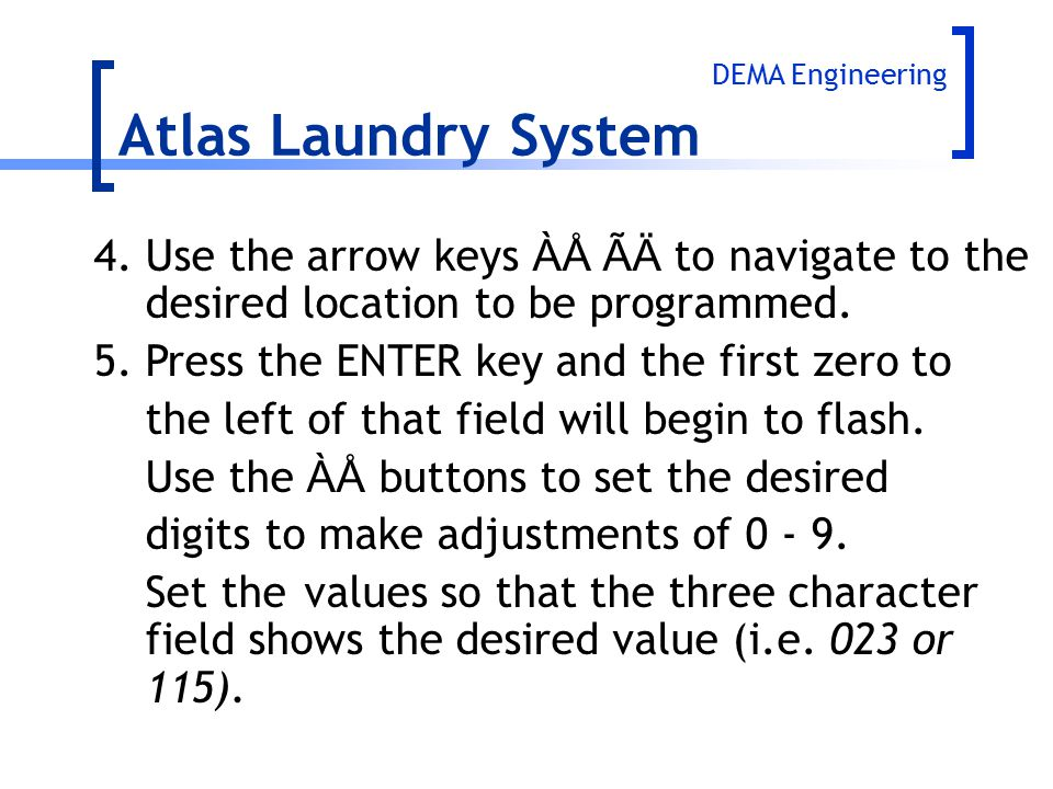 Atlas Laundry System DEMA Engineering. 4. Use the arrow keys ÀÅ ÃÄ to navigate to the desired location to be programmed.
