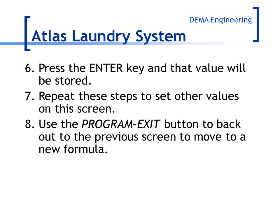 Atlas Laundry System DEMA Engineering. 6. Press the ENTER key and that value will be stored.