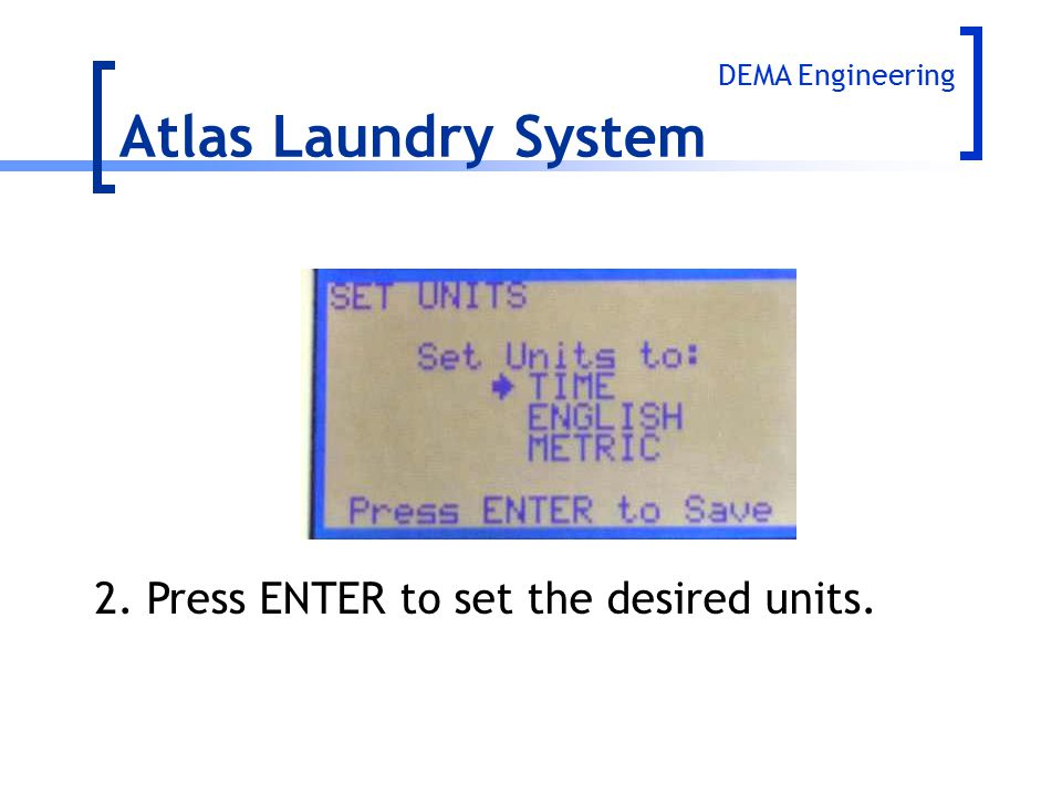 Atlas Laundry System 2. Press ENTER to set the desired units.
