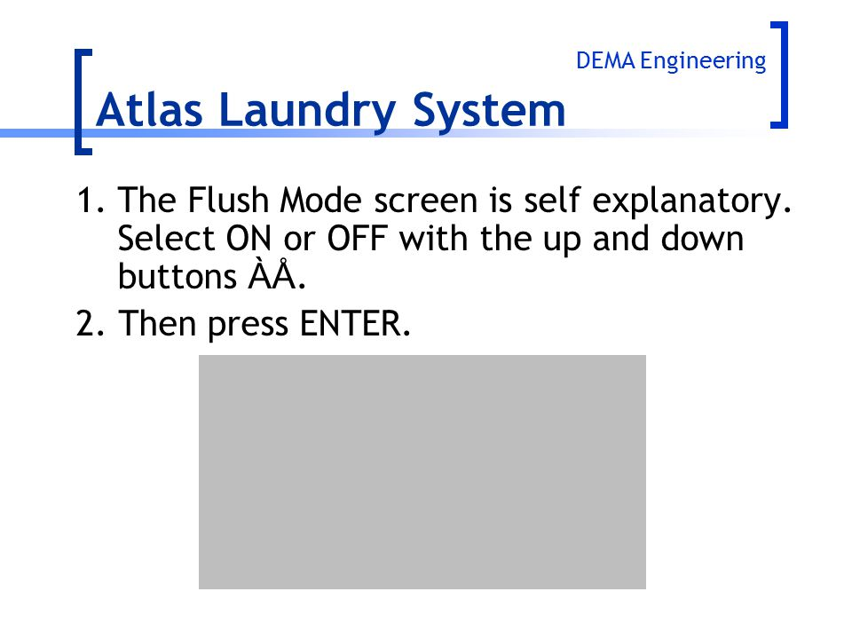 Atlas Laundry System DEMA Engineering. 1. The Flush Mode screen is self explanatory. Select ON or OFF with the up and down buttons ÀÅ.