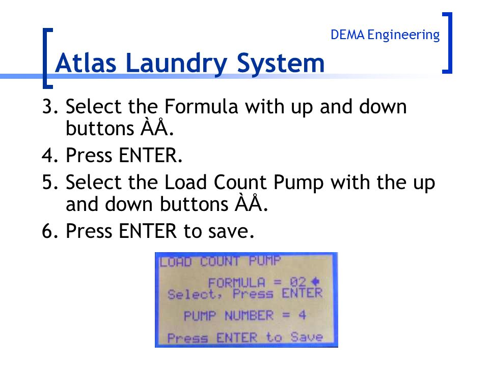 Atlas Laundry System DEMA Engineering. 3. Select the Formula with up and down buttons ÀÅ. 4. Press ENTER.