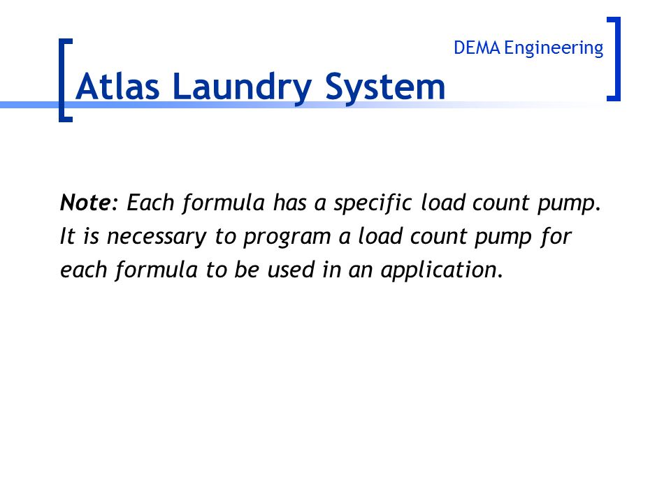 Atlas Laundry System DEMA Engineering. Note: Each formula has a specific load count pump. It is necessary to program a load count pump for.