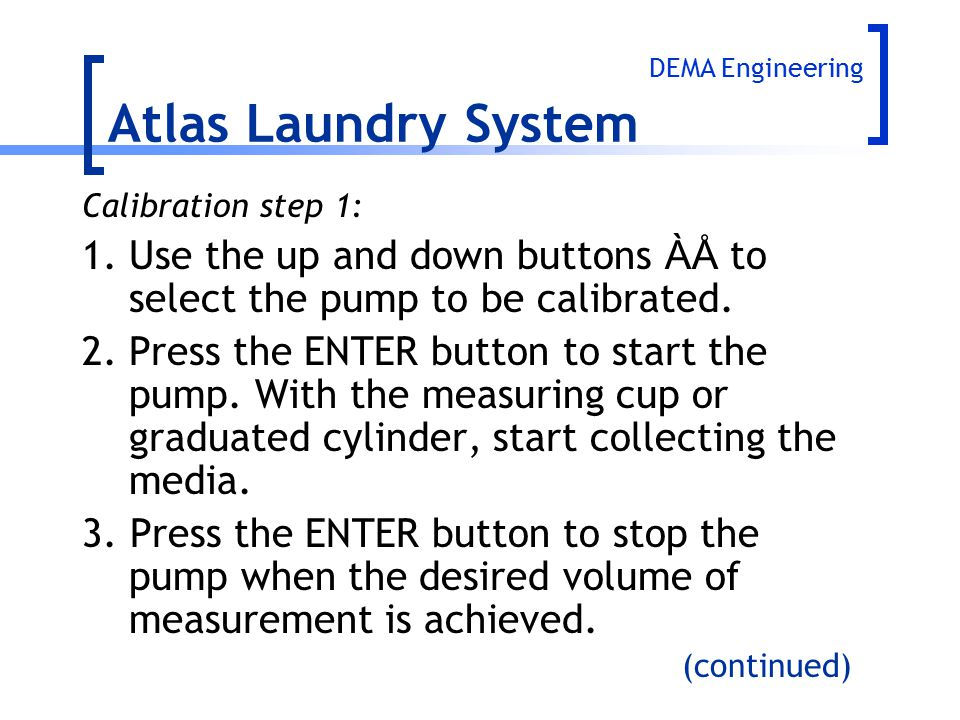 Atlas Laundry System DEMA Engineering. Calibration step 1: 1. Use the up and down buttons ÀÅ to select the pump to be calibrated.