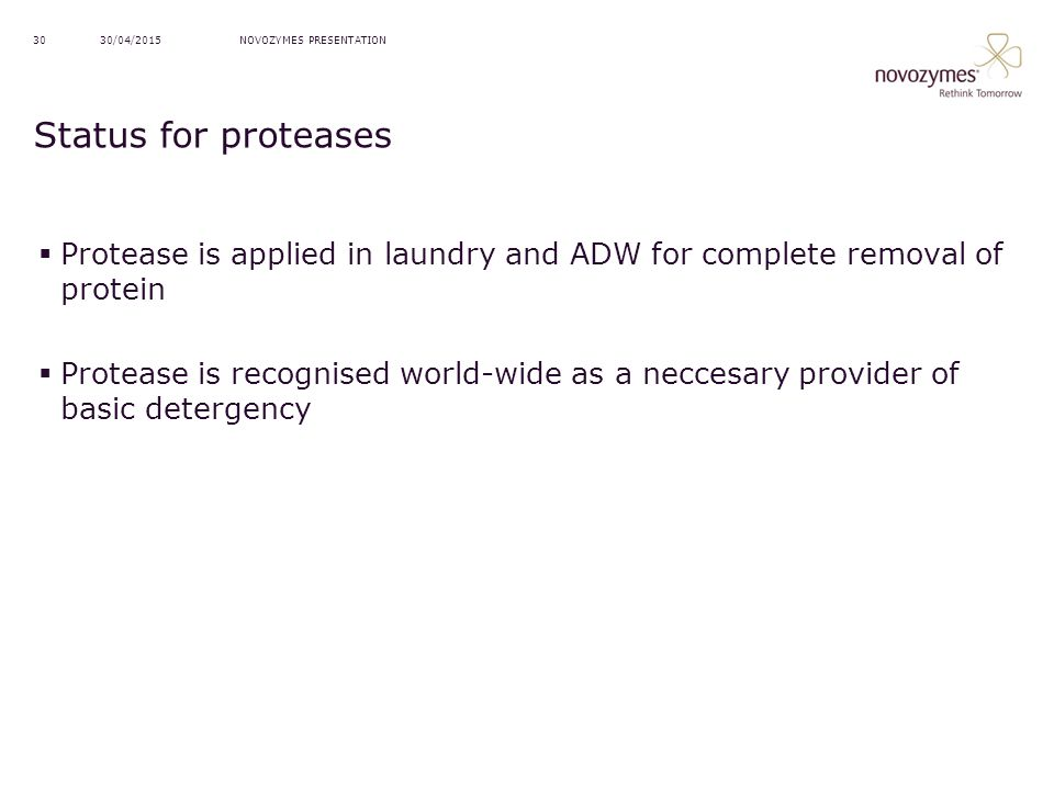 13/04/2017 NOVOZYMES PRESENTATION. Status for proteases. Protease is applied in laundry and ADW for complete removal of protein.