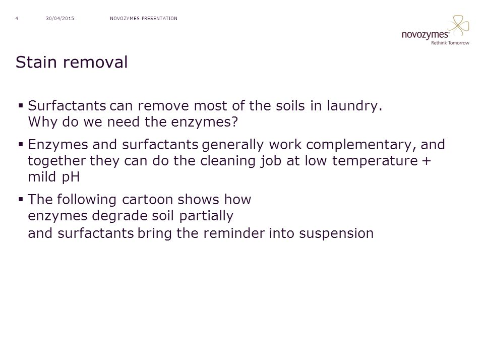13/04/2017 NOVOZYMES PRESENTATION. Stain removal. Surfactants can remove most of the soils in laundry. Why do we need the enzymes