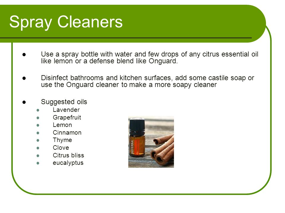 Spray Cleaners Use a spray bottle with water and few drops of any citrus essential oil like lemon or a defense blend like Onguard.
