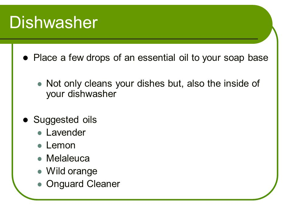 Dishwasher Place a few drops of an essential oil to your soap base