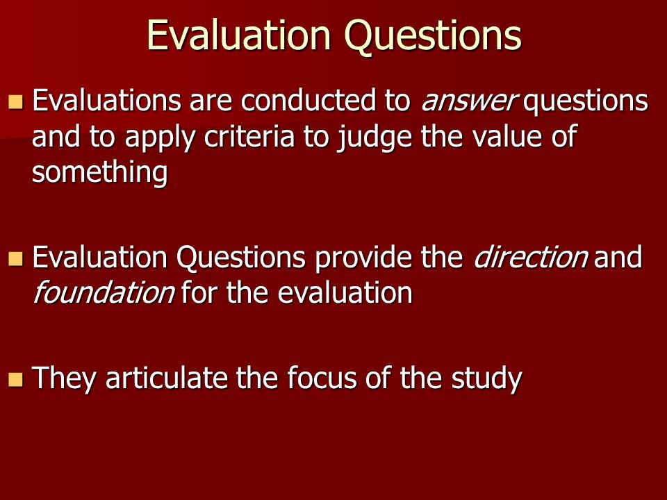 Evaluation Questions Evaluations are conducted to answer questions and to apply criteria to judge the value of something.