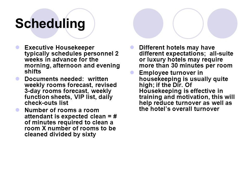 Scheduling Executive Housekeeper typically schedules personnel 2 weeks in advance for the morning, afternoon and evening shifts.