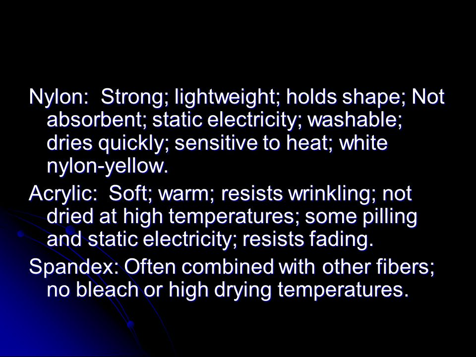 Nylon: Strong; lightweight; holds shape; Not absorbent; static electricity; washable; dries quickly; sensitive to heat; white nylon-yellow.
