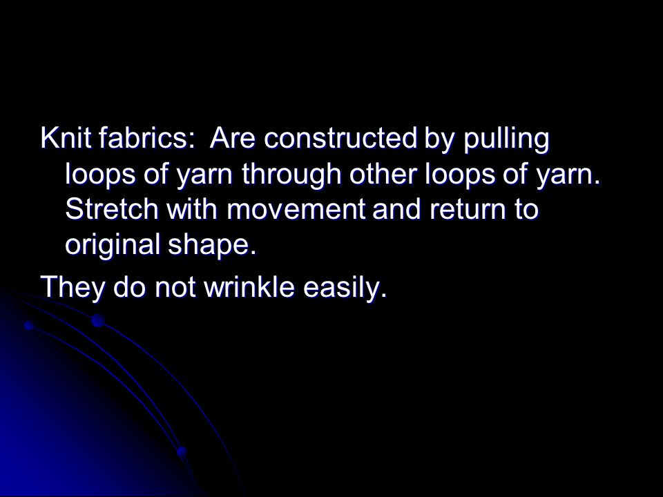 Knit fabrics: Are constructed by pulling loops of yarn through other loops of yarn. Stretch with movement and return to original shape.