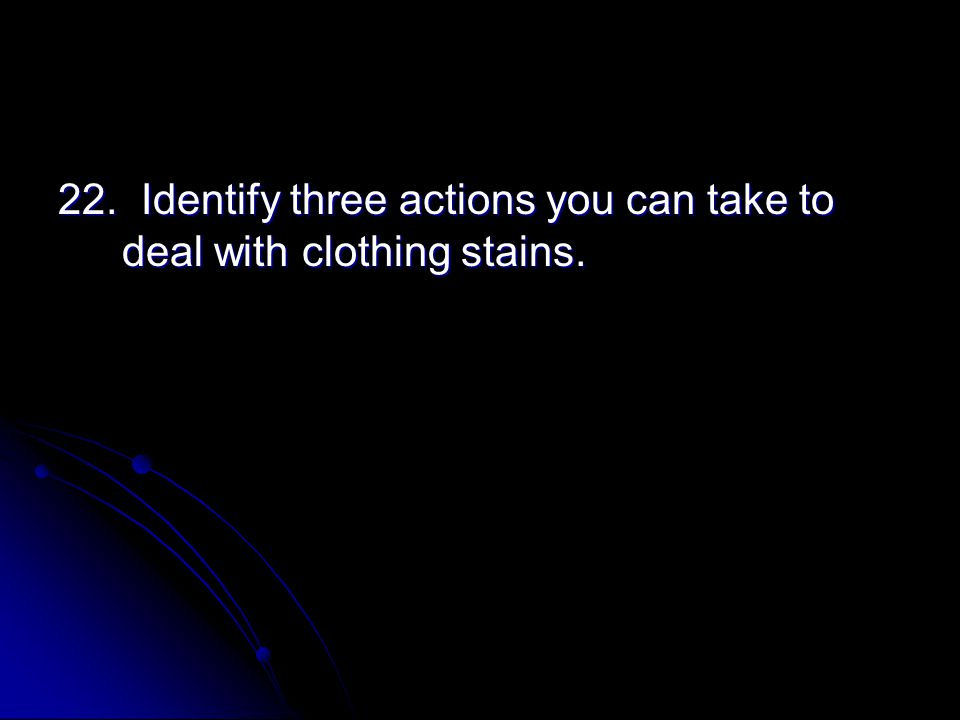 22. Identify three actions you can take to deal with clothing stains.