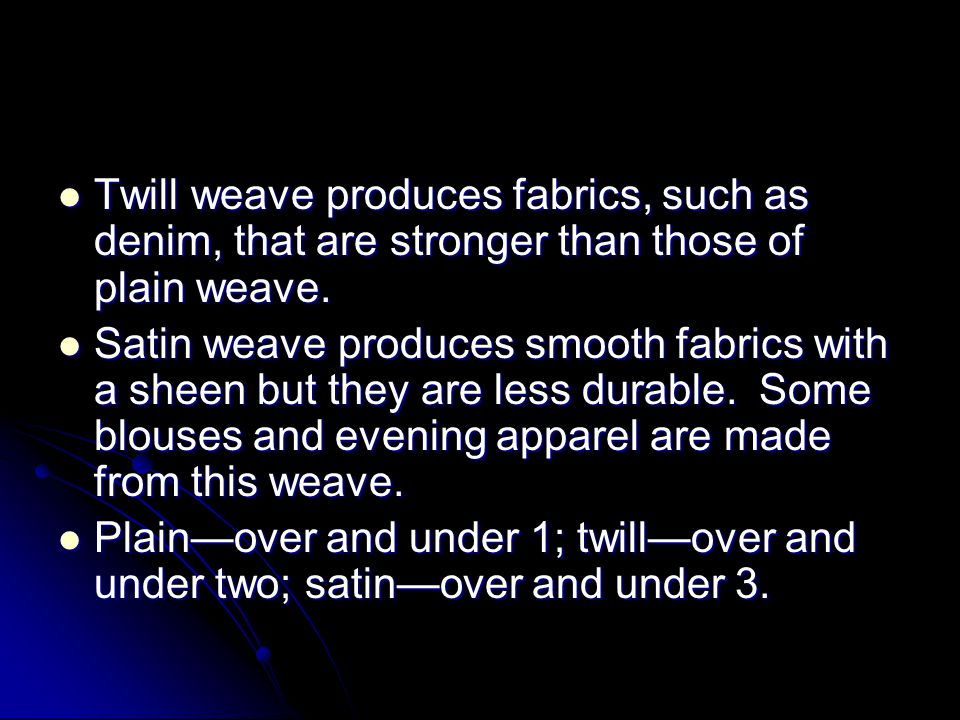 Twill weave produces fabrics, such as denim, that are stronger than those of plain weave.