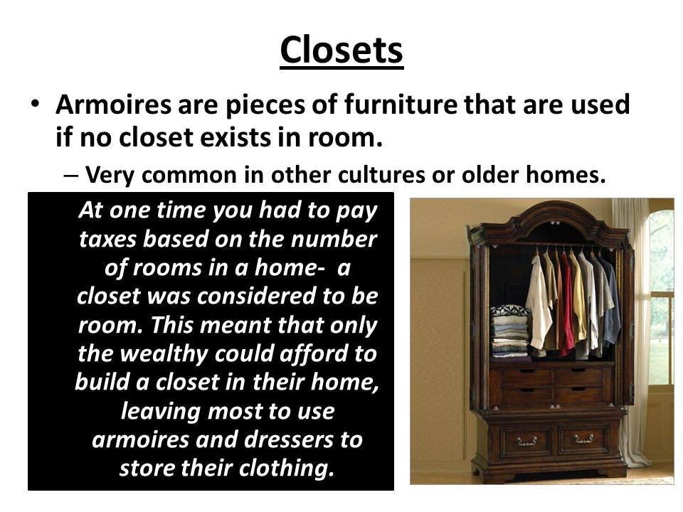 Closets Armoires are pieces of furniture that are used if no closet exists in room. Very common in other cultures or older homes.