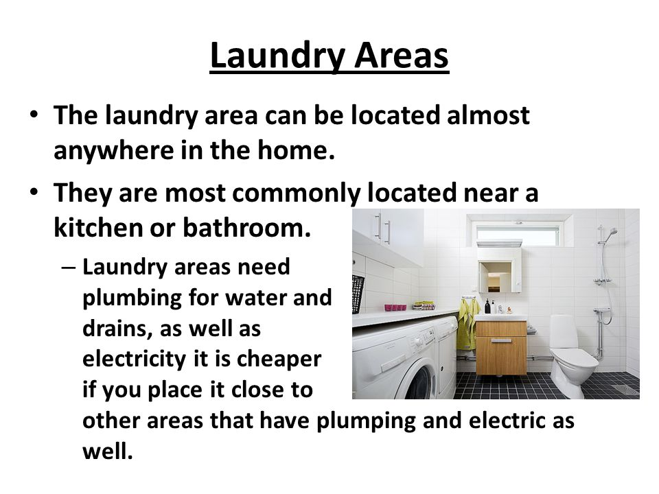 Laundry Areas The laundry area can be located almost anywhere in the home. They are most commonly located near a kitchen or bathroom.