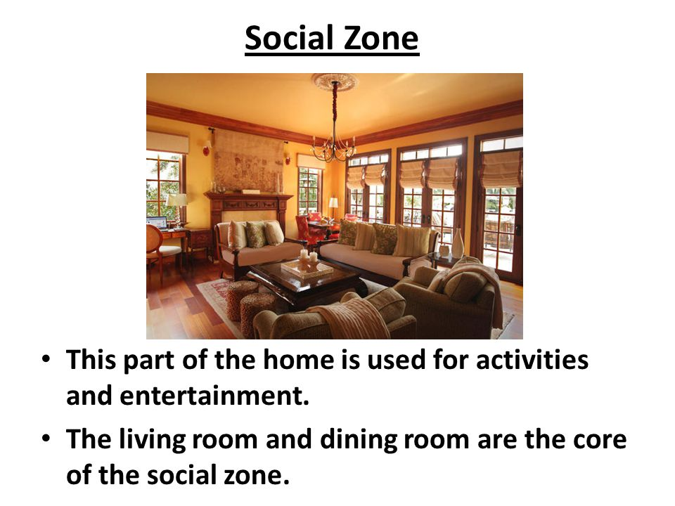 Social Zone This part of the home is used for activities and entertainment.
