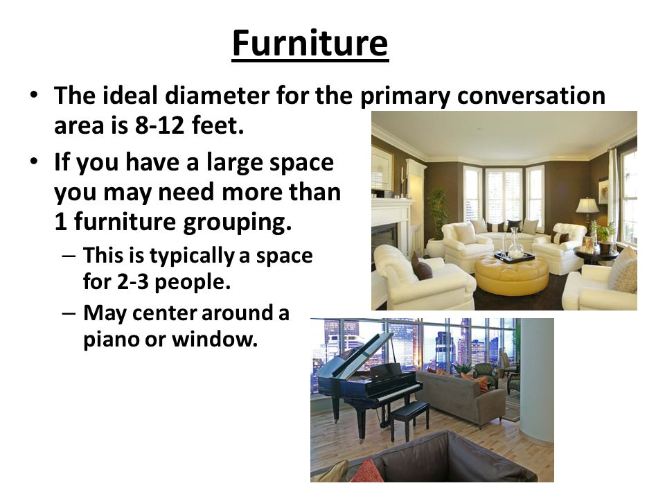 Furniture The ideal diameter for the primary conversation area is 8-12 feet.