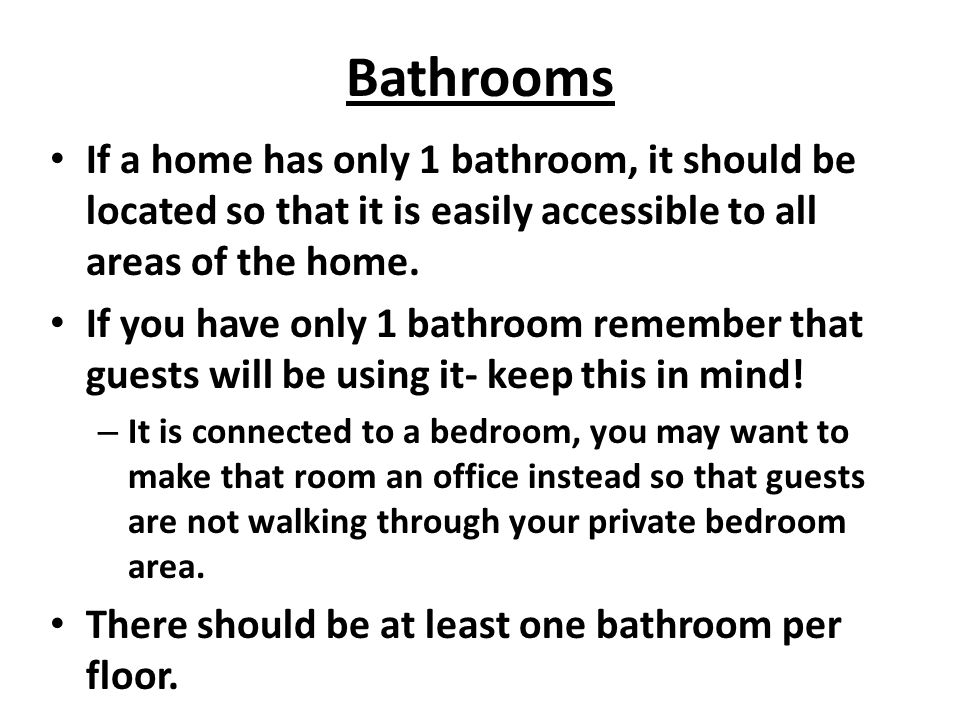 Bathrooms If a home has only 1 bathroom, it should be located so that it is easily accessible to all areas of the home.