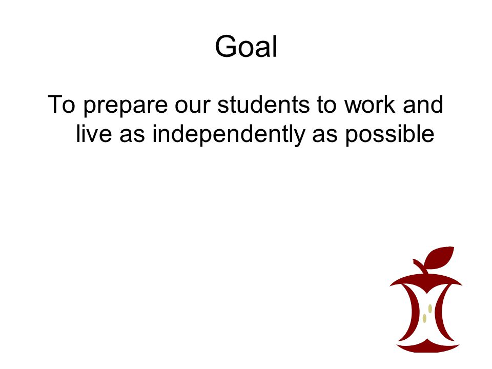 To prepare our students to work and live as independently as possible