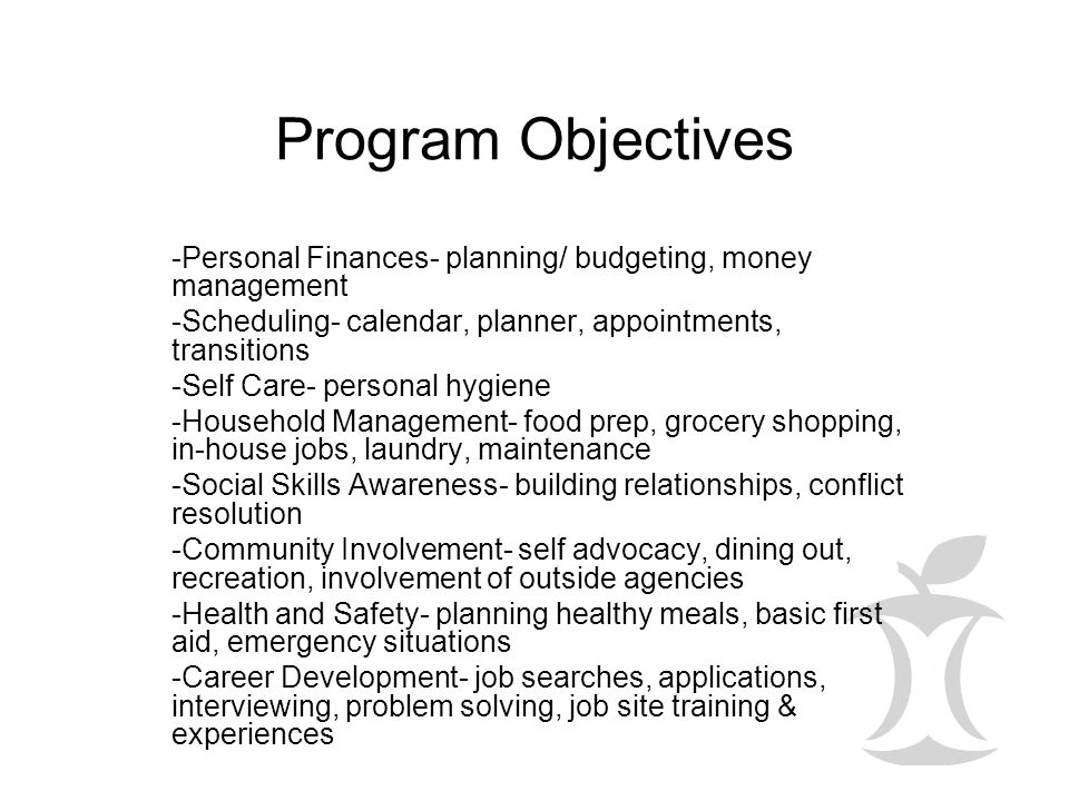 Program Objectives -Personal Finances- planning/ budgeting, money management. -Scheduling- calendar, planner, appointments, transitions.