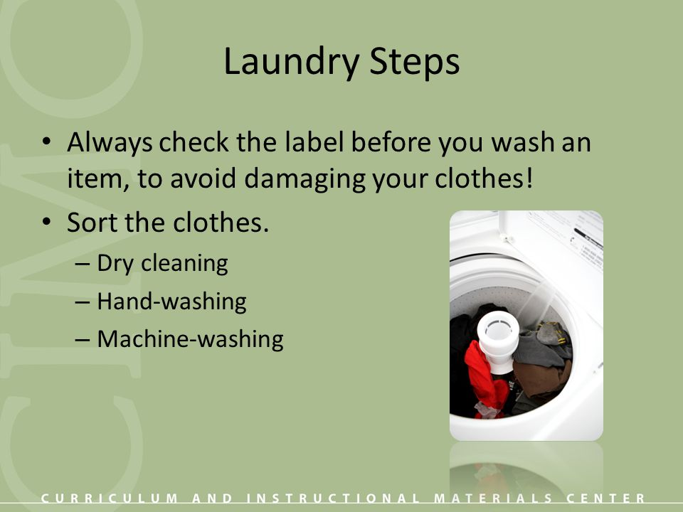Laundry Steps Always check the label before you wash an item, to avoid damaging your clothes! Sort the clothes.