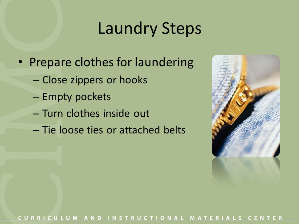 Laundry Steps Prepare clothes for laundering Close zippers or hooks