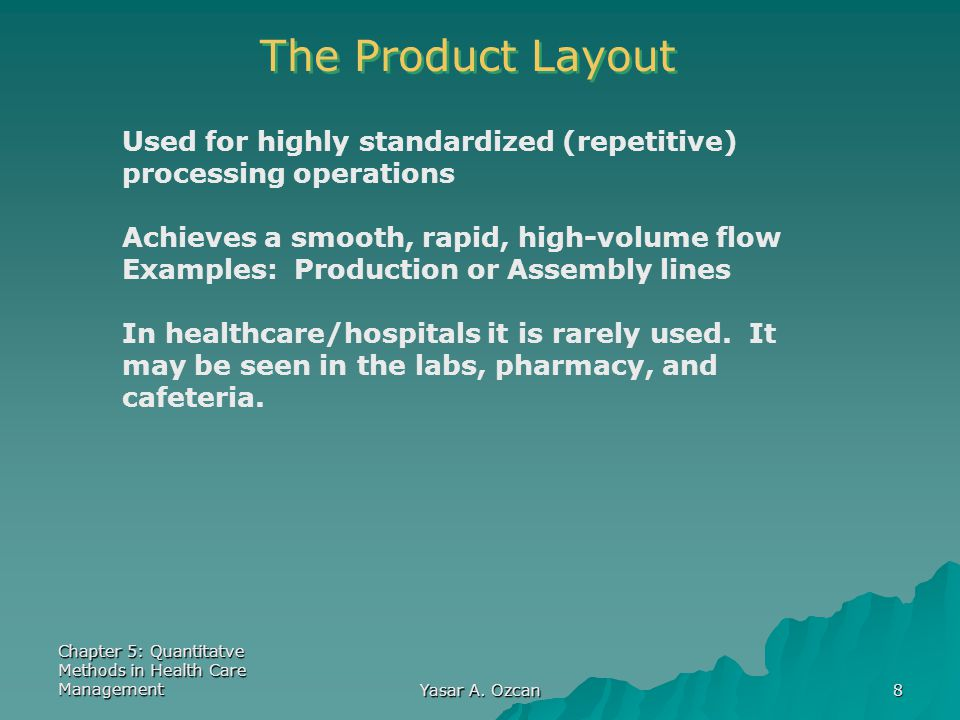 The Product Layout Used for highly standardized (repetitive) processing operations. Achieves a smooth, rapid, high-volume flow.