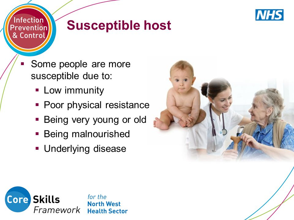 Susceptible host Some people are more susceptible due to: Low immunity