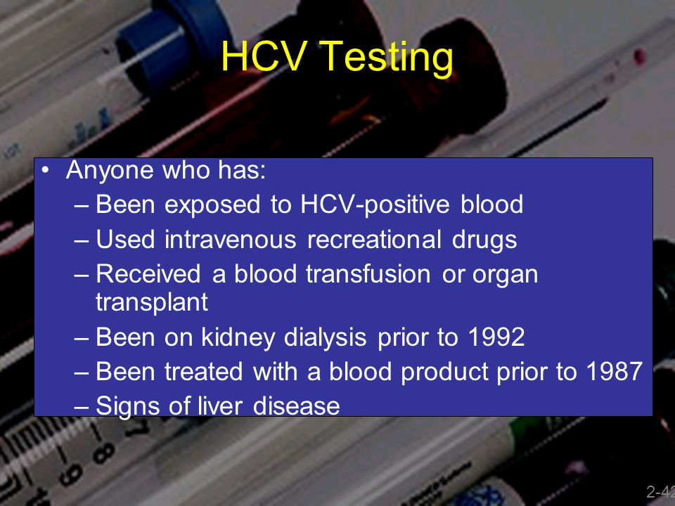 HCV Testing Anyone who has: Been exposed to HCV-positive blood