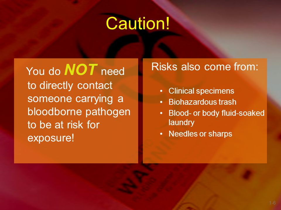 Caution! You do NOT need to directly contact someone carrying a bloodborne pathogen to be at risk for exposure!