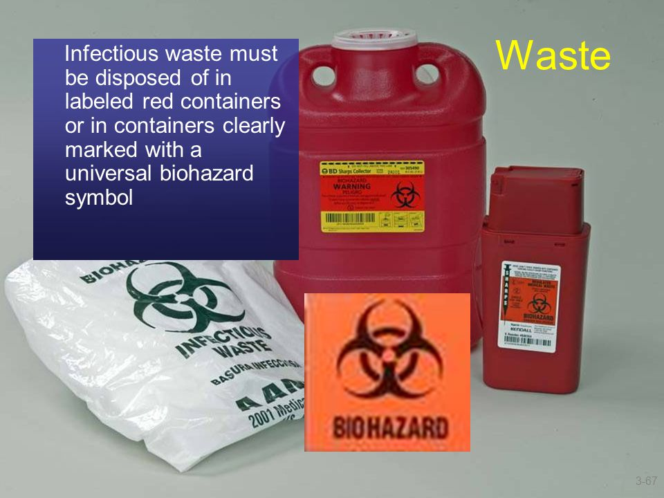 Waste Infectious waste must be disposed of in labeled red containers or in containers clearly marked with a universal biohazard symbol.