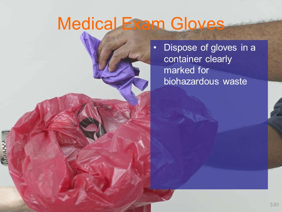 Medical Exam Gloves Dispose of gloves in a container clearly marked for biohazardous waste 3-91