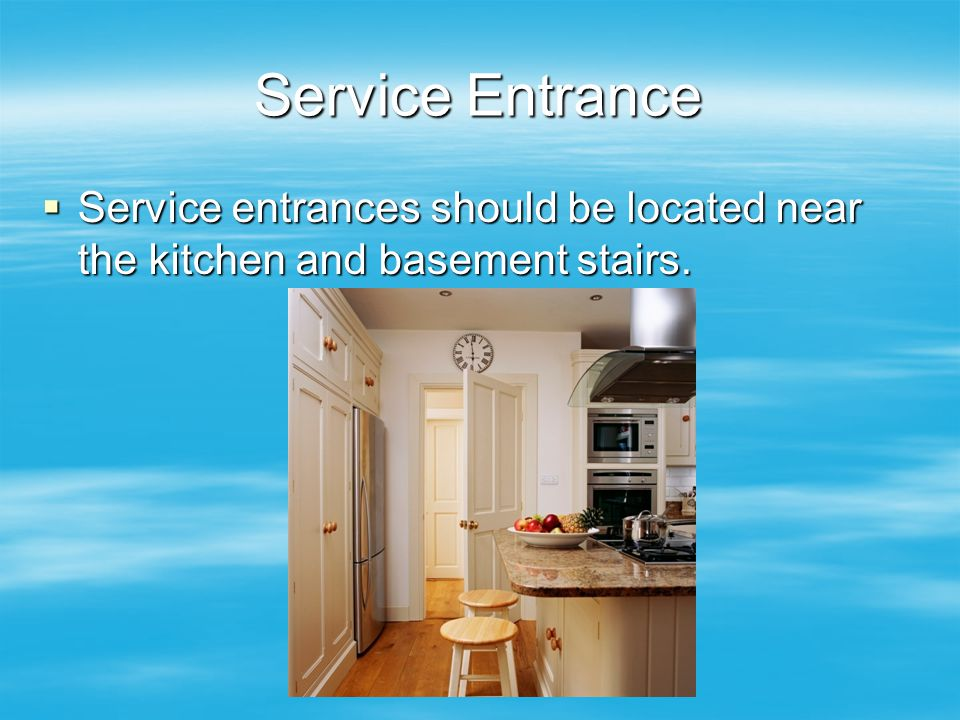 Service Entrance Service entrances should be located near the kitchen and basement stairs.