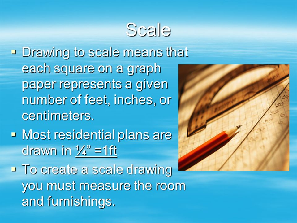 Scale Drawing to scale means that each square on a graph paper represents a given number of feet, inches, or centimeters.