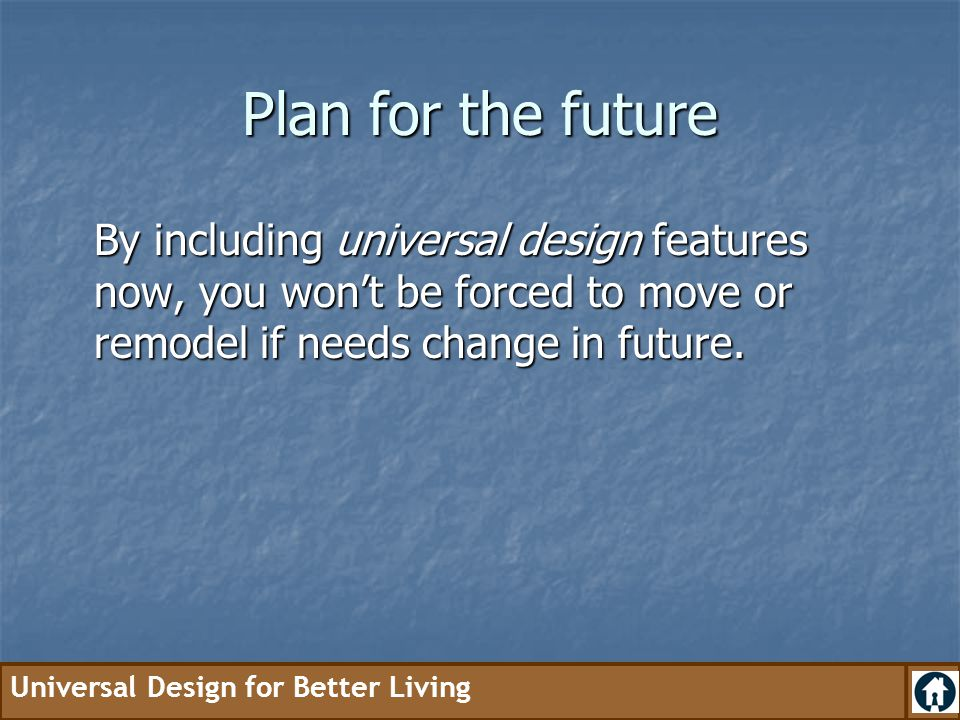 Plan for the future By including universal design features now, you won't be forced to move or remodel if needs change in future.